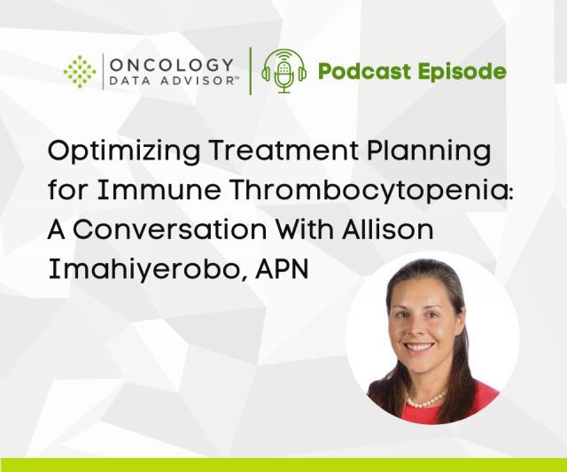 Optimizing Treatment Planning for Immune Thrombocytopenia: A Conversation With Allison Imahiyerobo, APN